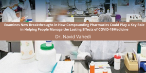 Examines New Breakthroughs in How Compounding Pharmacies Could Play a Key Role in Helping People Manage the Lasting Effects of COVID-19Medicine
